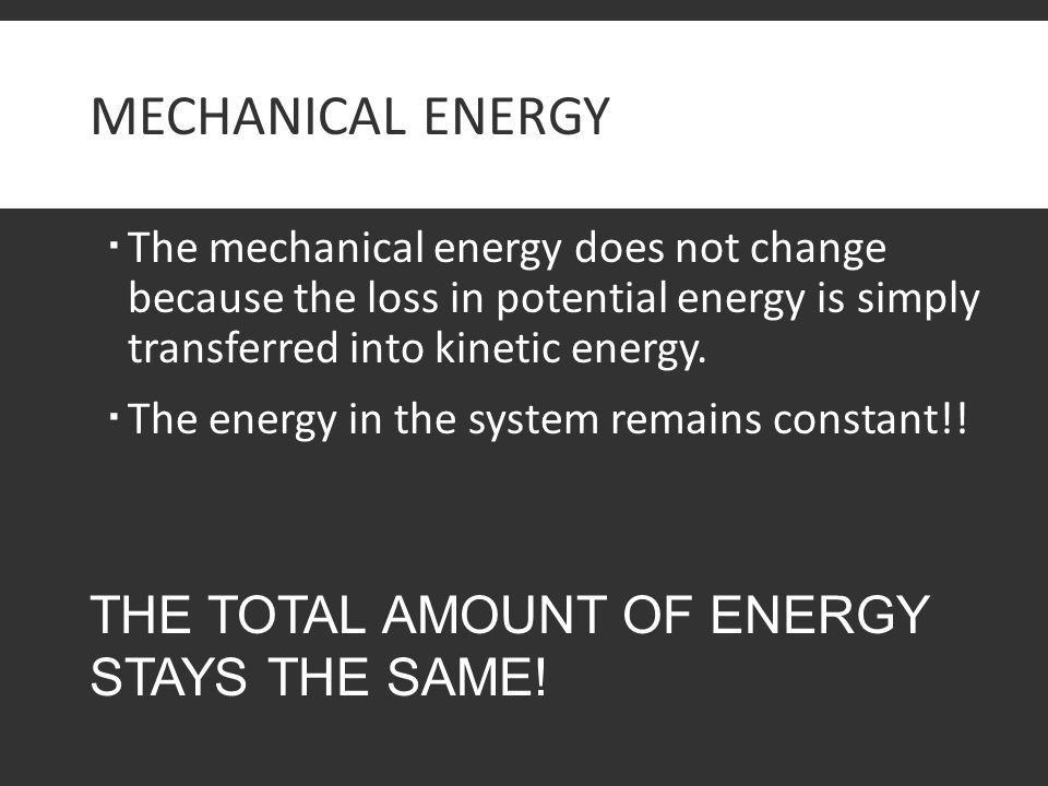Mechanical Energy THE TOTAL AMOUNT OF ENERGY STAYS THE SAME!