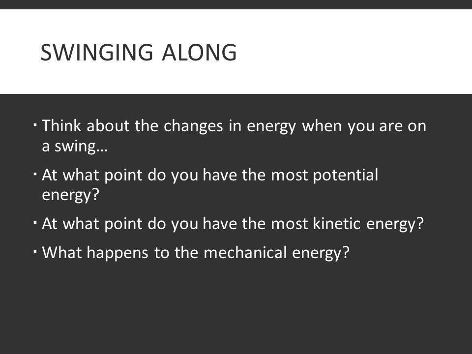 Swinging Along Think about the changes in energy when you are on a swing… At what point do you have the most potential energy
