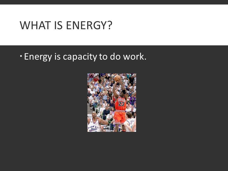 What is Energy Energy is capacity to do work.