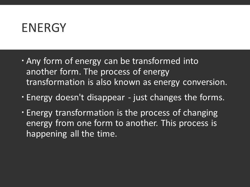Energy Any form of energy can be transformed into another form. The process of energy transformation is also known as energy conversion.