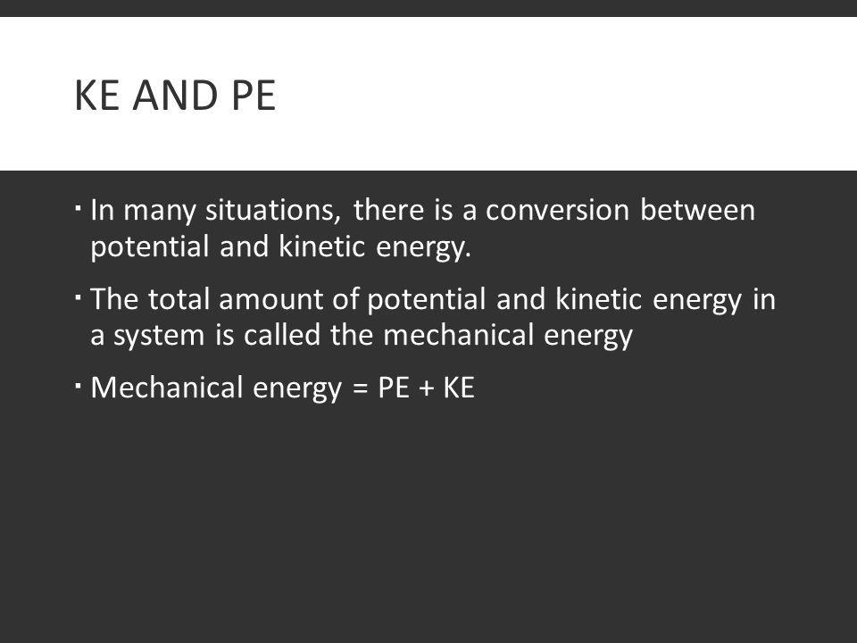 KE and PE In many situations, there is a conversion between potential and kinetic energy.