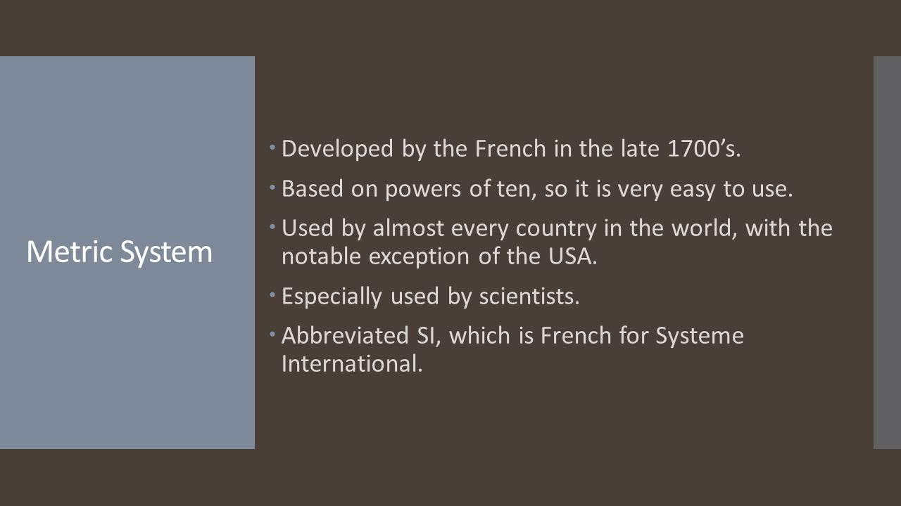 Metric System Developed by the French in the late 1700's.