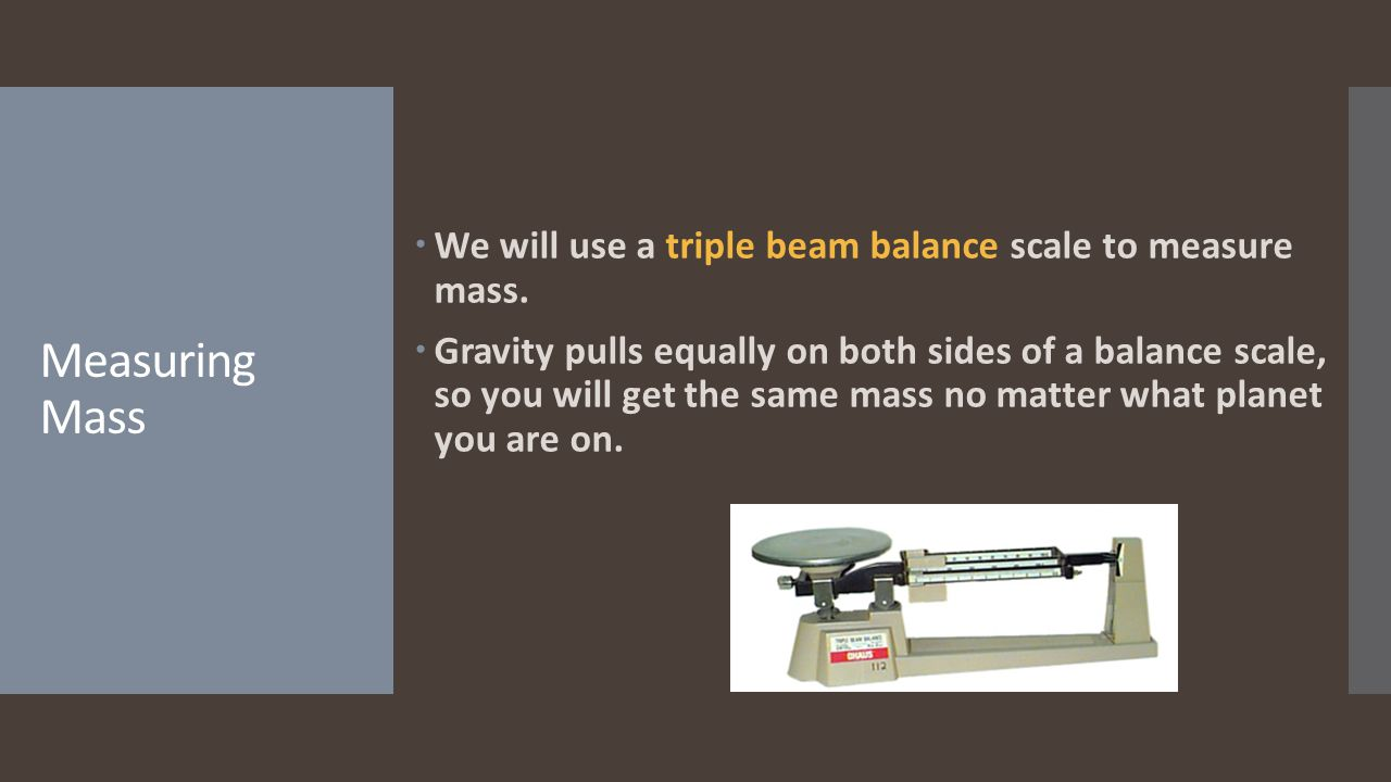 We will use a triple beam balance scale to measure mass.