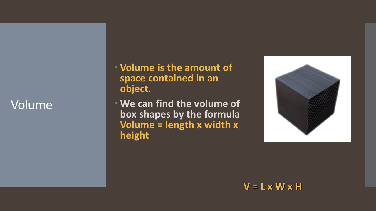 Volume Volume is the amount of space contained in an object.