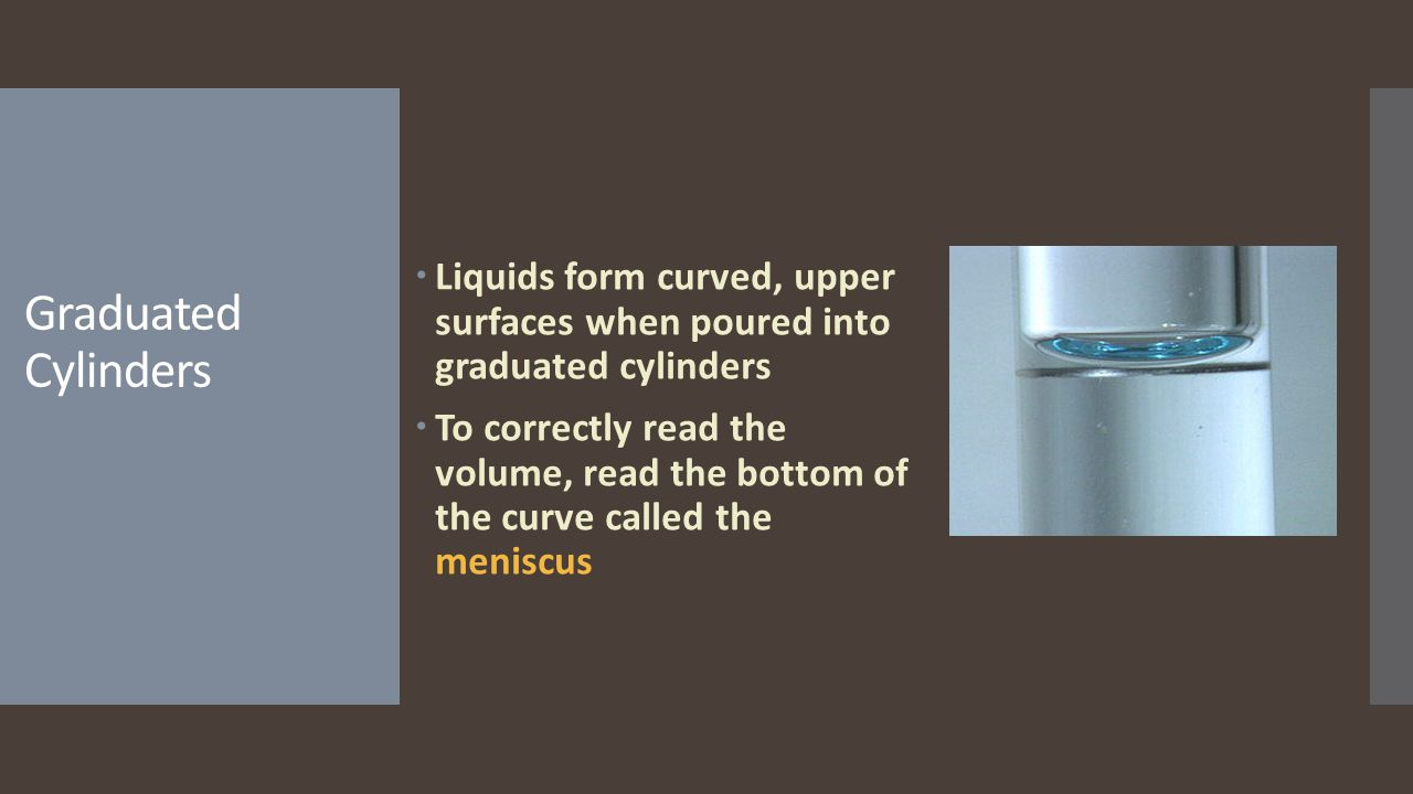 Liquids form curved, upper surfaces when poured into graduated cylinders