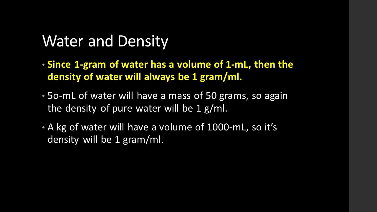 Water and Density Since 1-gram of water has a volume of 1-mL, then the density of water will always be 1 gram/ml.