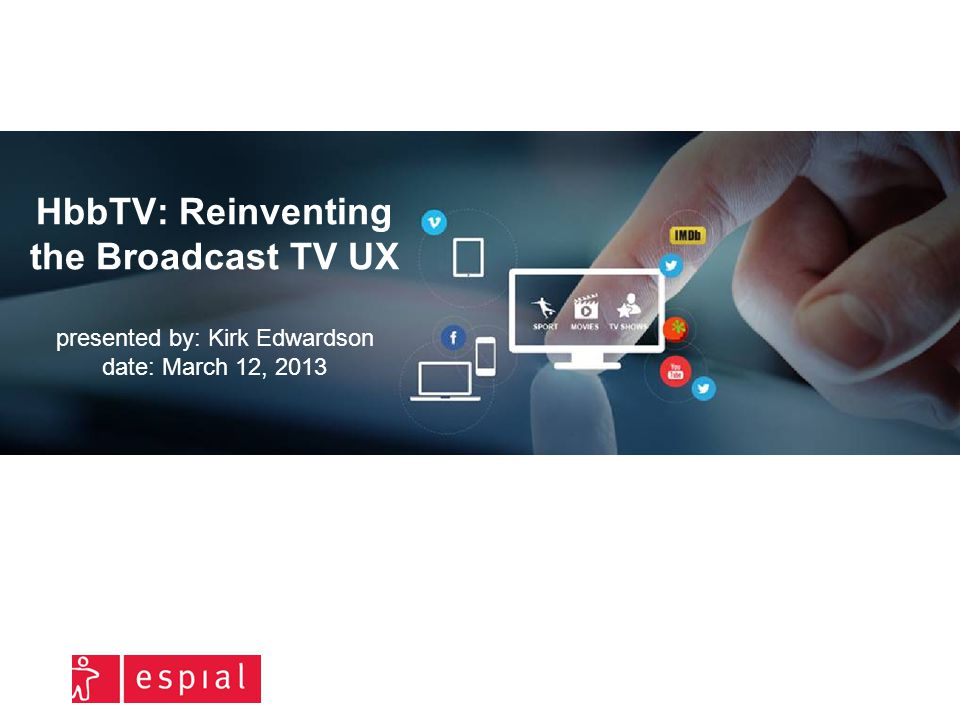 HbbTV: Reinventing the Broadcast TV UX presented by: Kirk Edwardson date: March 12, 2013