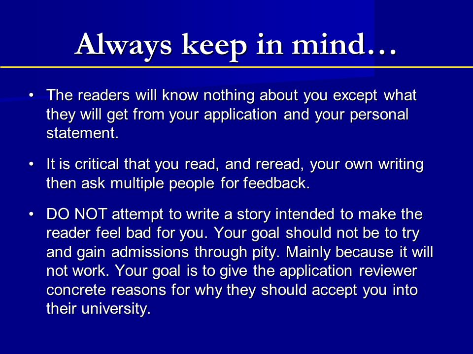 Always keep in mind… The readers will know nothing about you except what they will get from your application and your personal statement.