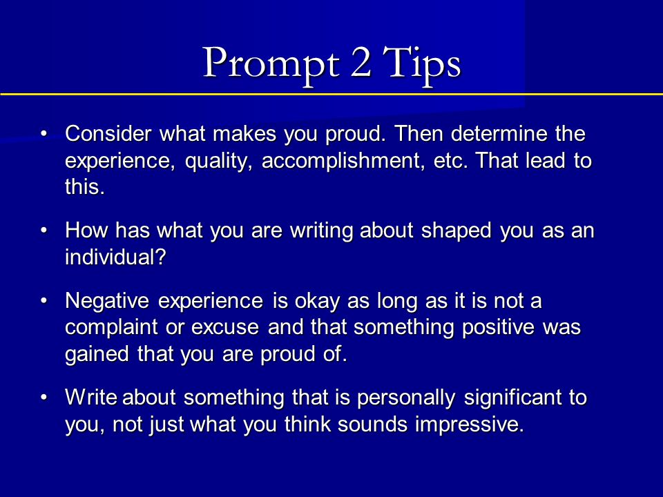Prompt 2 Tips Consider what makes you proud. Then determine the experience, quality, accomplishment, etc. That lead to this.