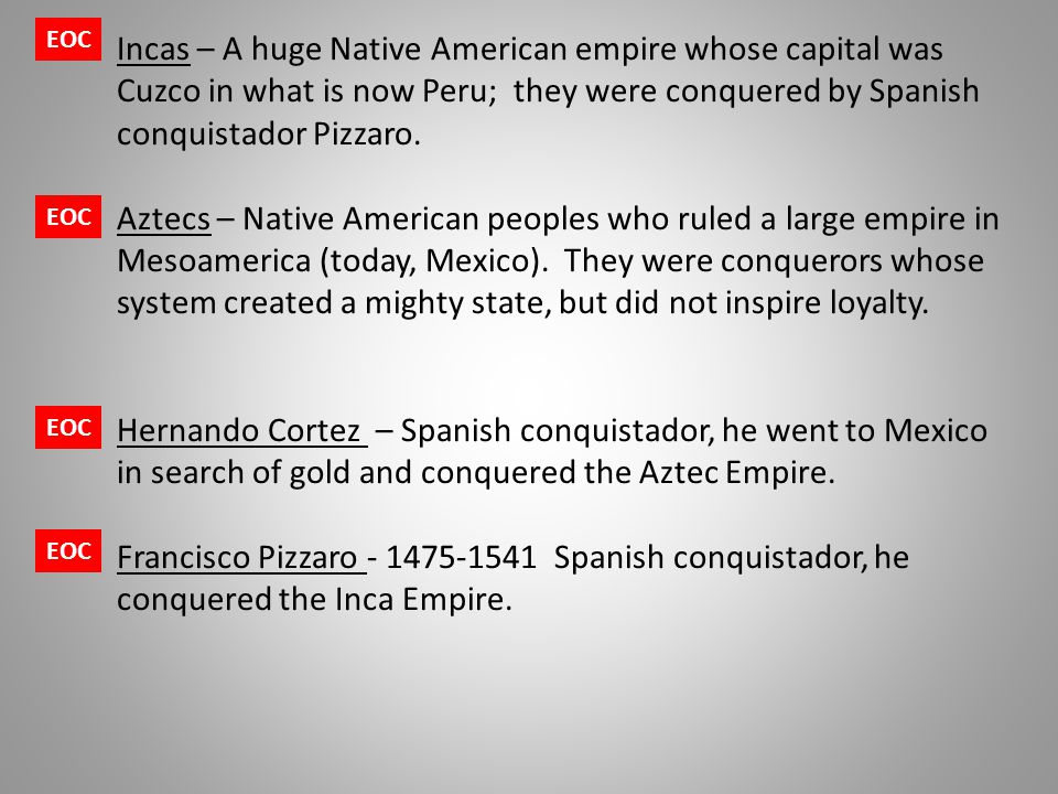 EOC Incas – A huge Native American empire whose capital was Cuzco in what is now Peru; they were conquered by Spanish conquistador Pizzaro.