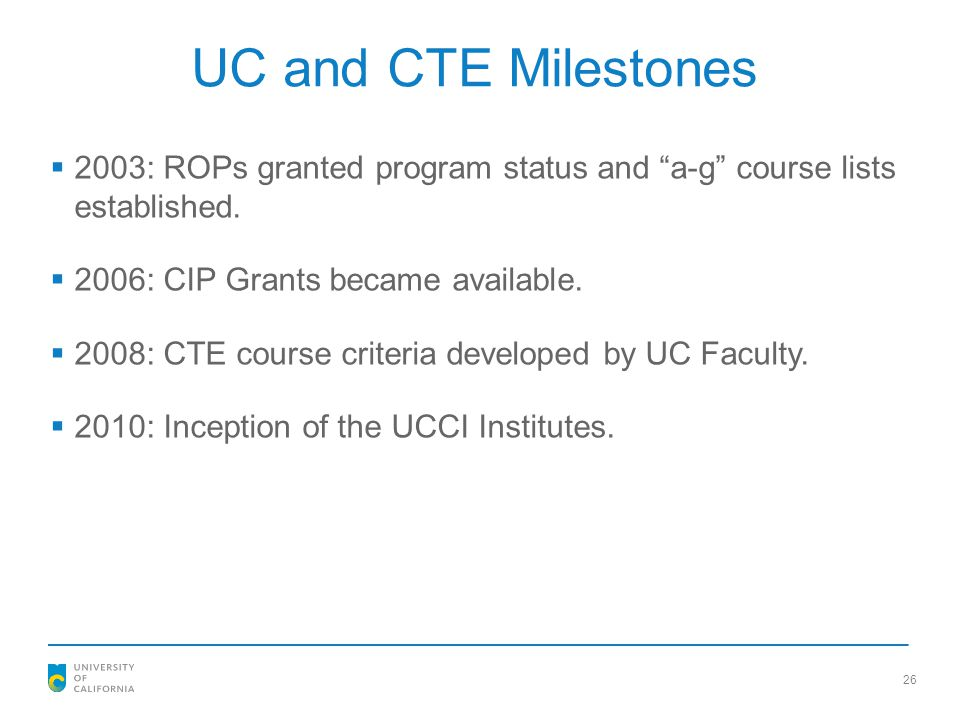UC and CTE Milestones 2003: ROPs granted program status and a-g course lists established. 2006: CIP Grants became available.