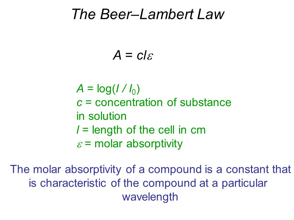 The Beer–Lambert Law A = cle A = log(I / I0)