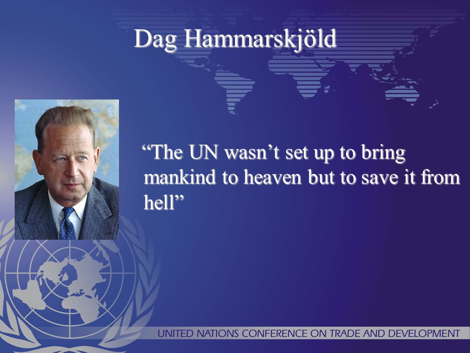 Dag Hammarskjöld The UN wasn't set up to bring mankind to heaven but to save it from hell