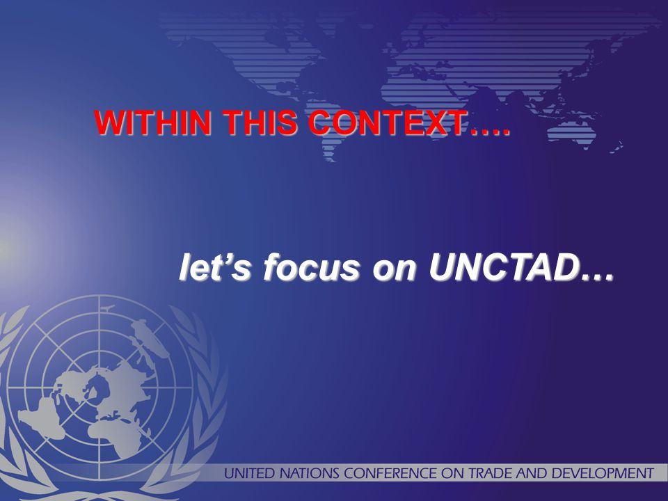 WITHIN THIS CONTEXT…. let's focus on UNCTAD…