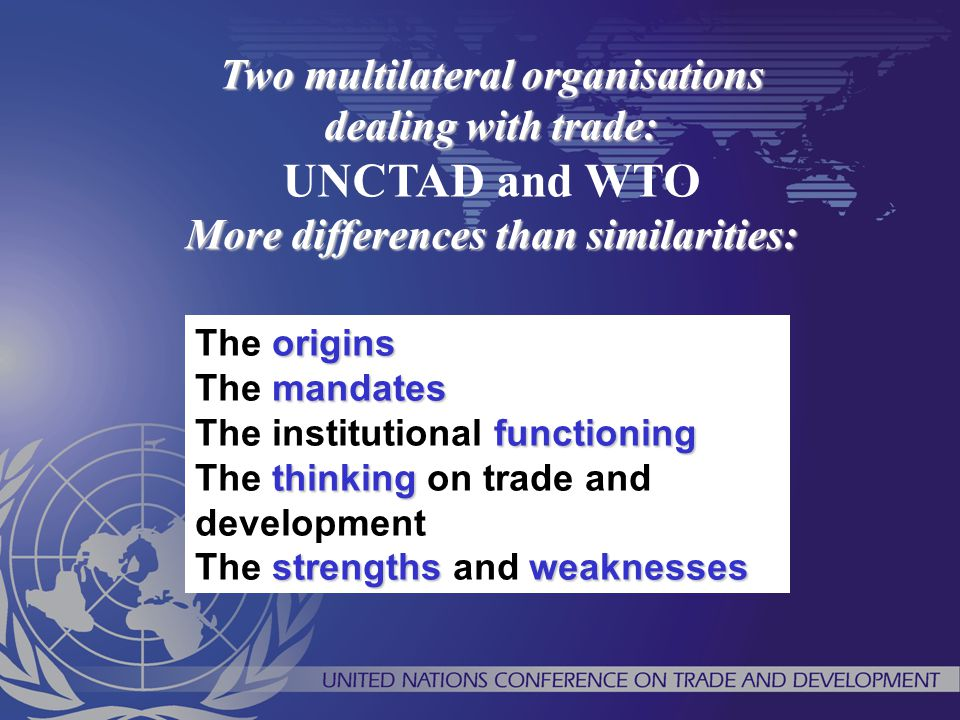 Two multilateral organisations dealing with trade: UNCTAD and WTO More differences than similarities: