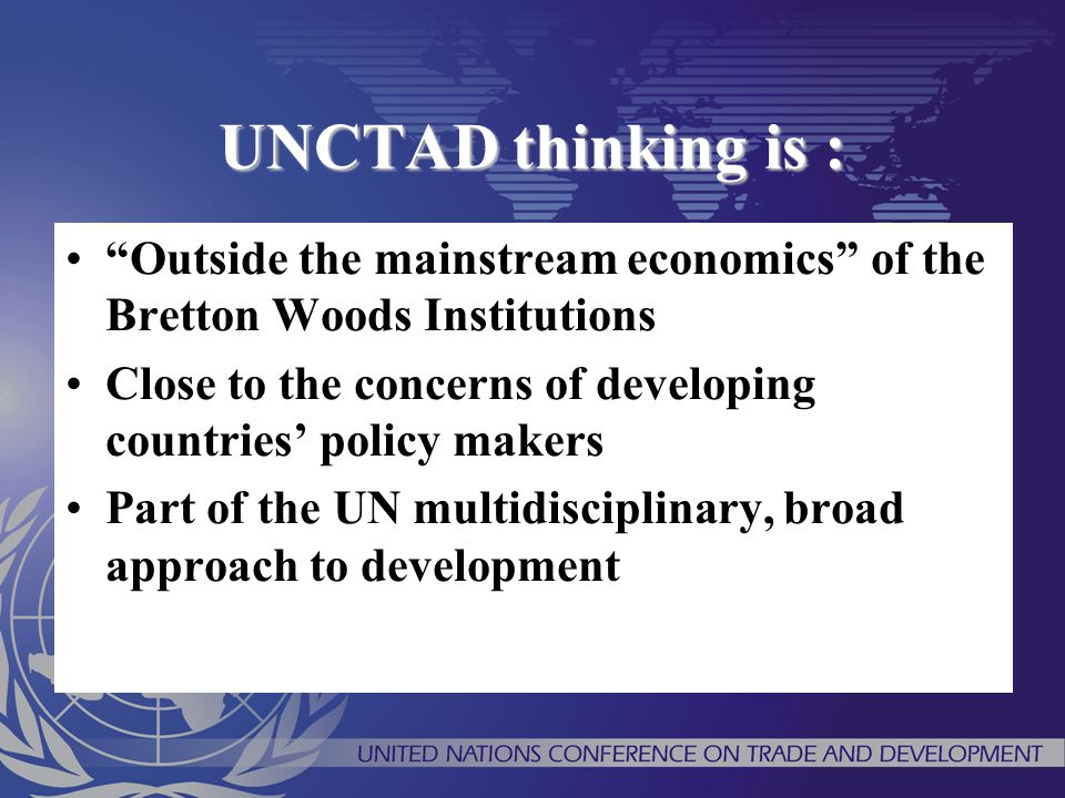 UNCTAD thinking is : Outside the mainstream economics of the Bretton Woods Institutions.