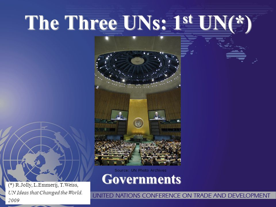 The Three UNs: 1st UN(*) Governments (*) R.Jolly, L.Emmerij, T.Weiss,