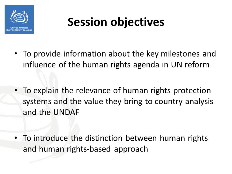 Session objectives To provide information about the key milestones and influence of the human rights agenda in UN reform.