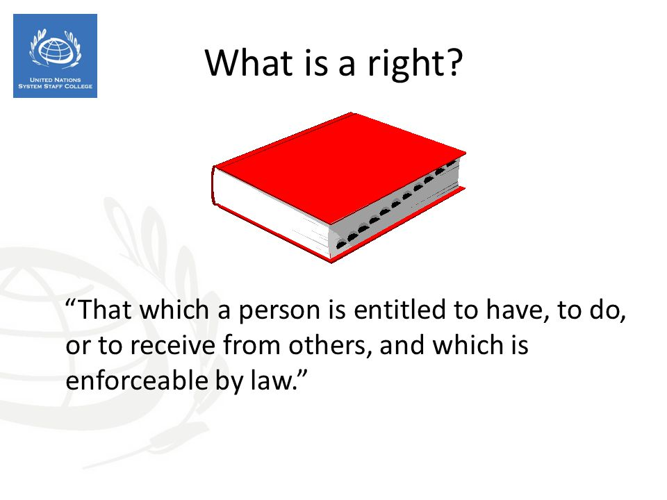 What is a right That which a person is entitled to have, to do, or to receive from others, and which is enforceable by law.