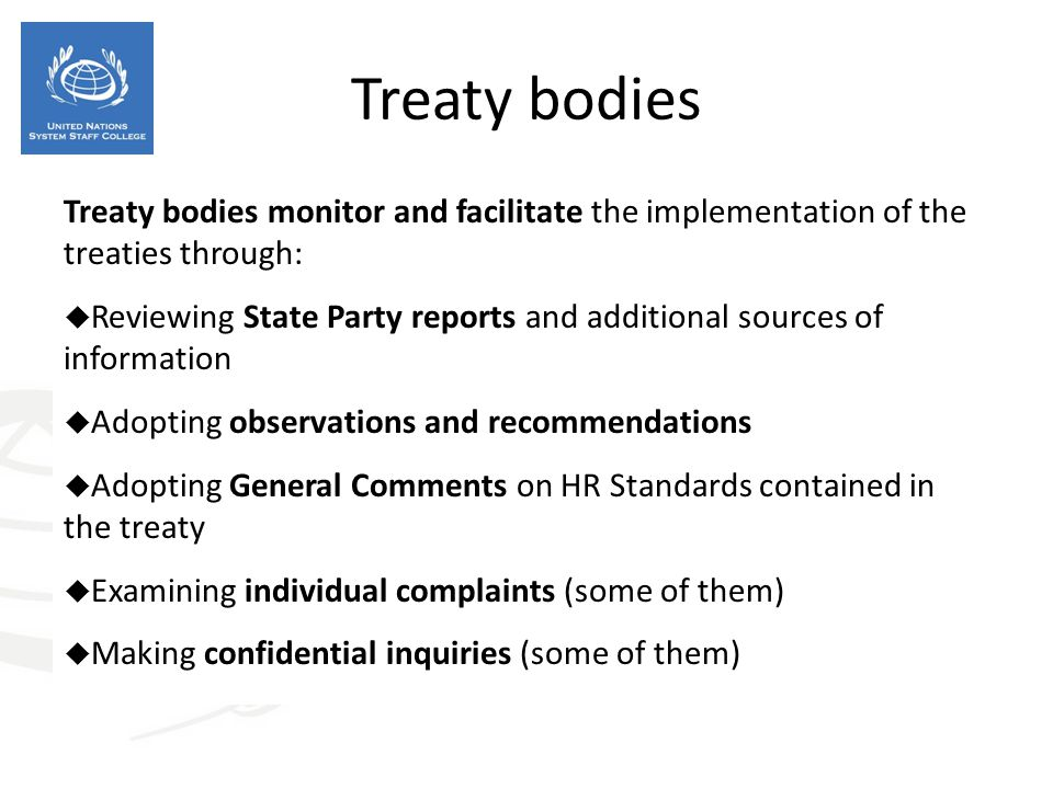 Treaty bodies Treaty bodies monitor and facilitate the implementation of the treaties through: