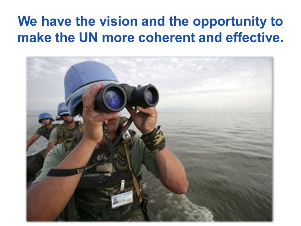 We have the vision and the opportunity to make the UN more coherent and effective.