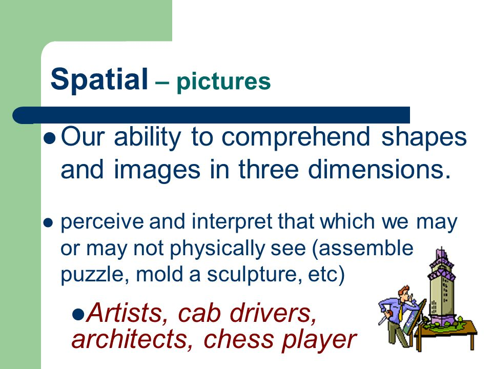 Spatial – pictures Our ability to comprehend shapes and images in three dimensions.