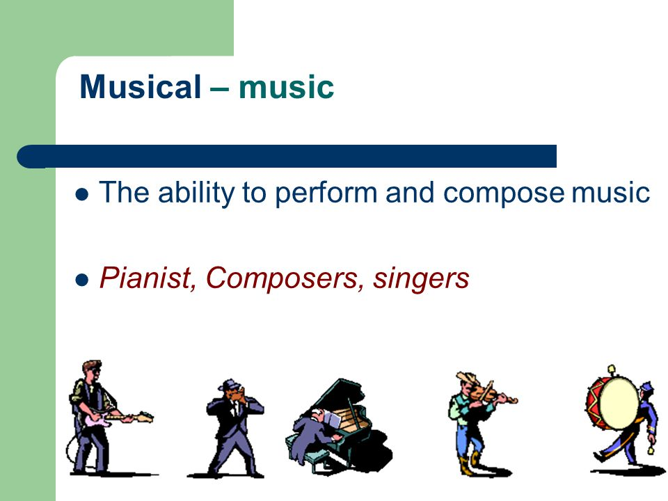 Musical – music The ability to perform and compose music