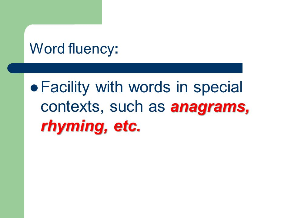 Word fluency: Facility with words in special contexts, such as anagrams, rhyming, etc.