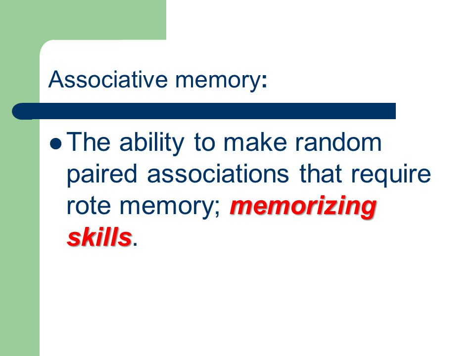 Associative memory: The ability to make random paired associations that require rote memory; memorizing skills.