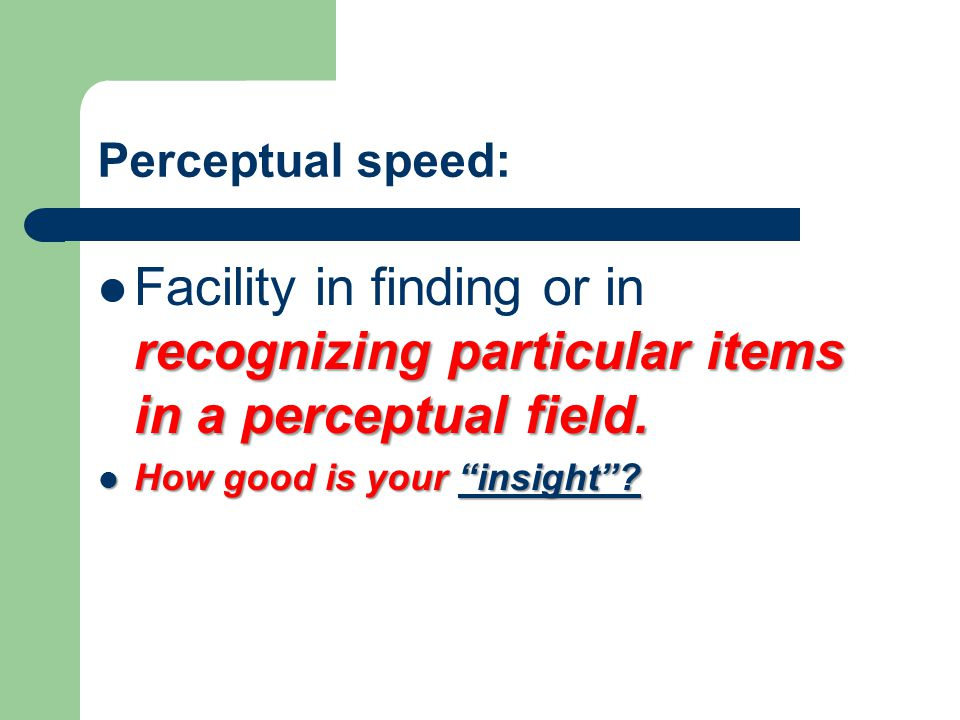 Perceptual speed: Facility in finding or in recognizing particular items in a perceptual field.