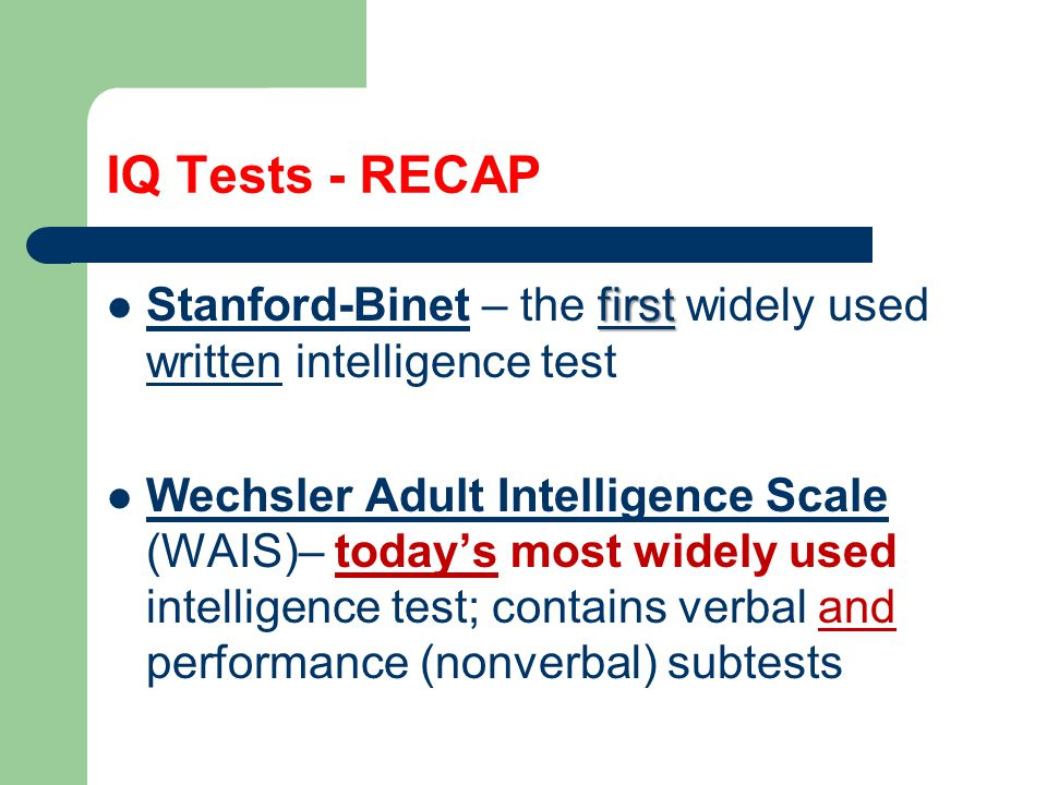 IQ Tests - RECAP Stanford-Binet – the first widely used written intelligence test.