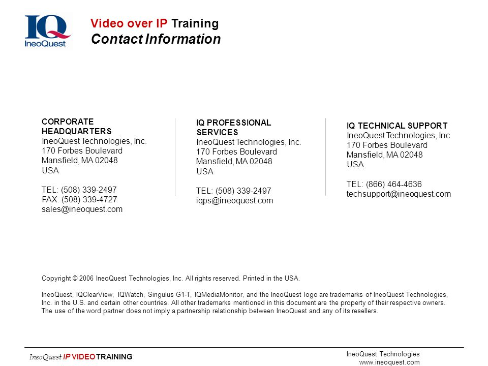 Video over IP Training Contact Information CORPORATE HEADQUARTERS. IneoQuest Technologies, Inc. 170 Forbes Boulevard.