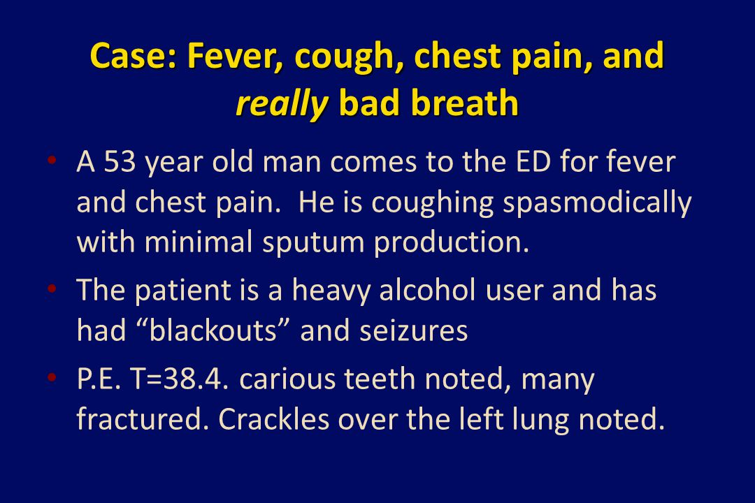 Case: Fever, cough, chest pain, and really bad breath