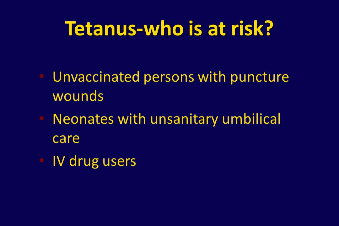 Tetanus-who is at risk Unvaccinated persons with puncture wounds
