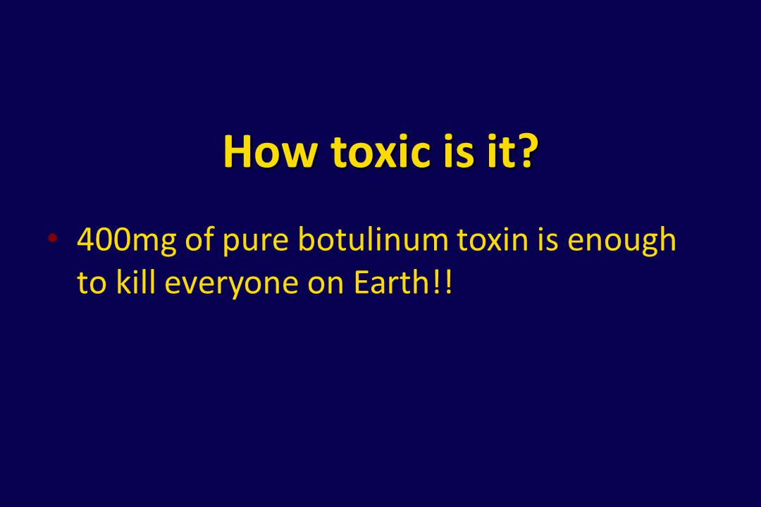 How toxic is it 400mg of pure botulinum toxin is enough to kill everyone on Earth!!