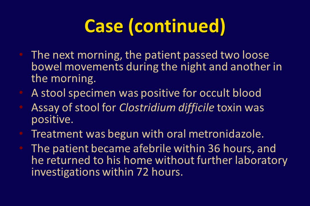 Case (continued) The next morning, the patient passed two loose bowel movements during the night and another in the morning.
