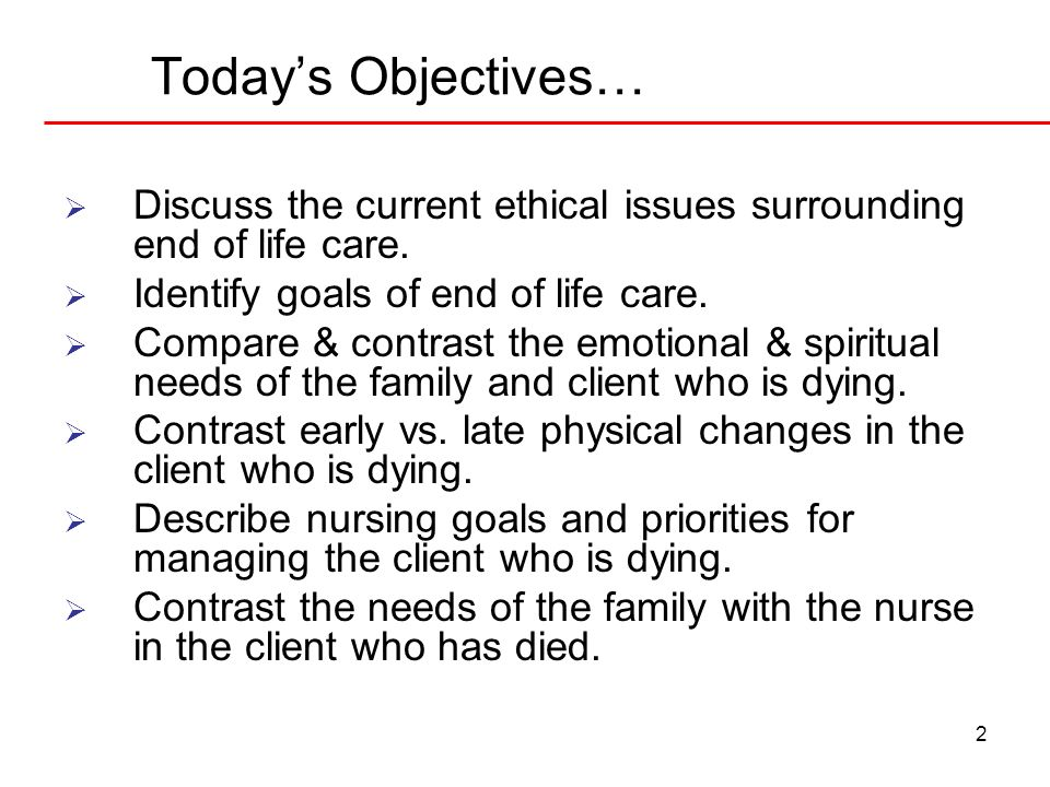 Today's Objectives… Discuss the current ethical issues surrounding end of life care. Identify goals of end of life care.