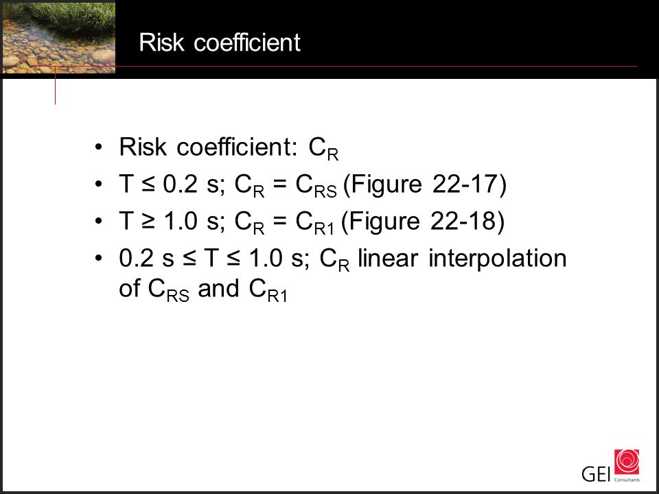 Risk coefficient Risk coefficient: CR. T ≤ 0.2 s; CR = CRS (Figure 22-17) T ≥ 1.0 s; CR = CR1 (Figure 22-18)