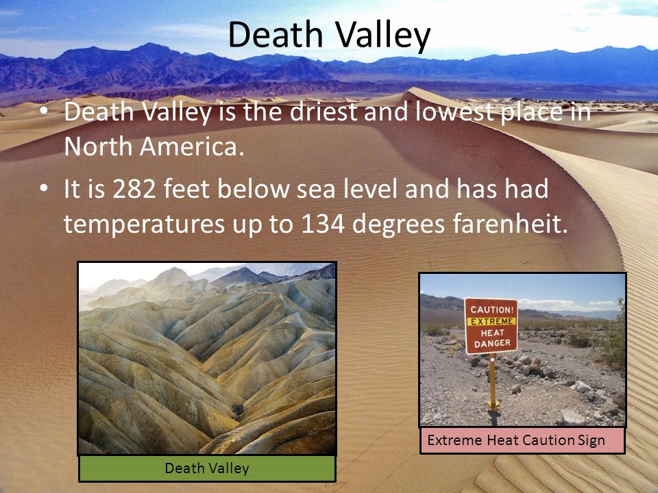 Death Valley Death Valley is the driest and lowest place in North America.