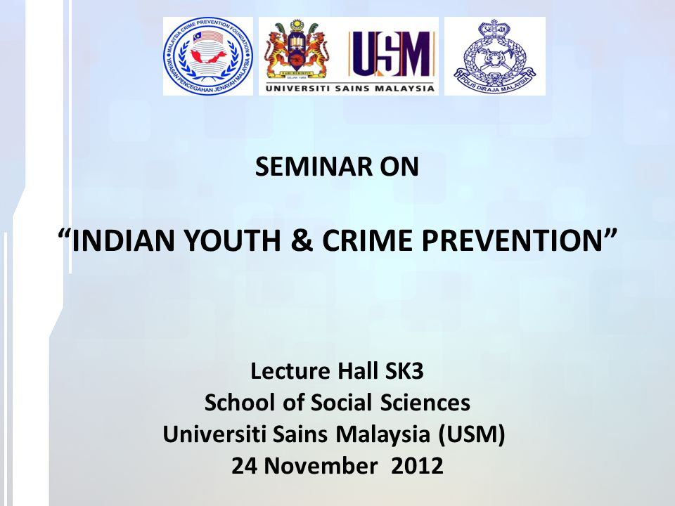 SEMINAR ON INDIAN YOUTH & CRIME PREVENTION Lecture Hall SK3 School of Social Sciences Universiti Sains Malaysia (USM) 24 November 2012