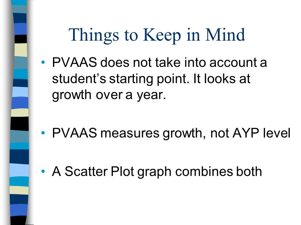 Things to Keep in Mind PVAAS does not take into account a student's starting point. It looks at growth over a year.