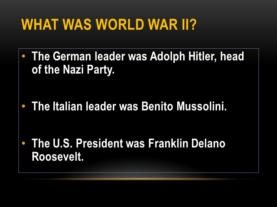 What was World War II The German leader was Adolph Hitler, head of the Nazi Party. The Italian leader was Benito Mussolini.
