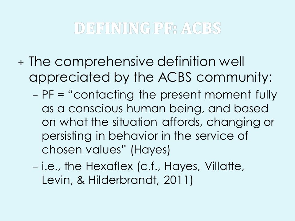 Defining PF: ACBS The comprehensive definition well appreciated by the ACBS community: