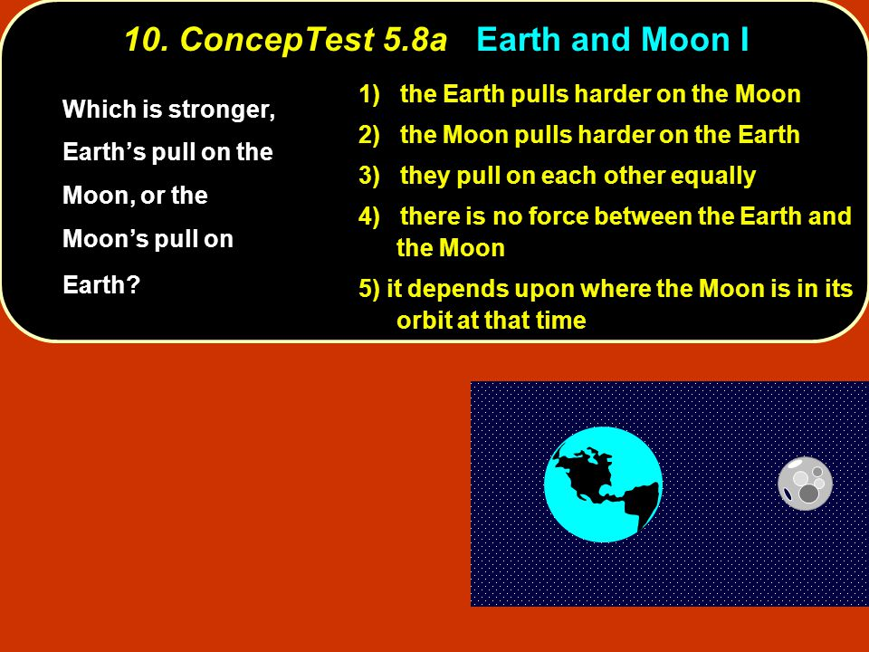 10. ConcepTest 5.8a Earth and Moon I