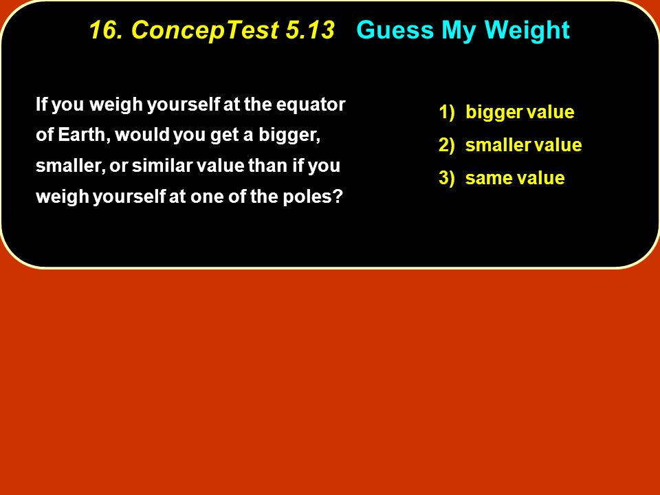 16. ConcepTest 5.13 Guess My Weight