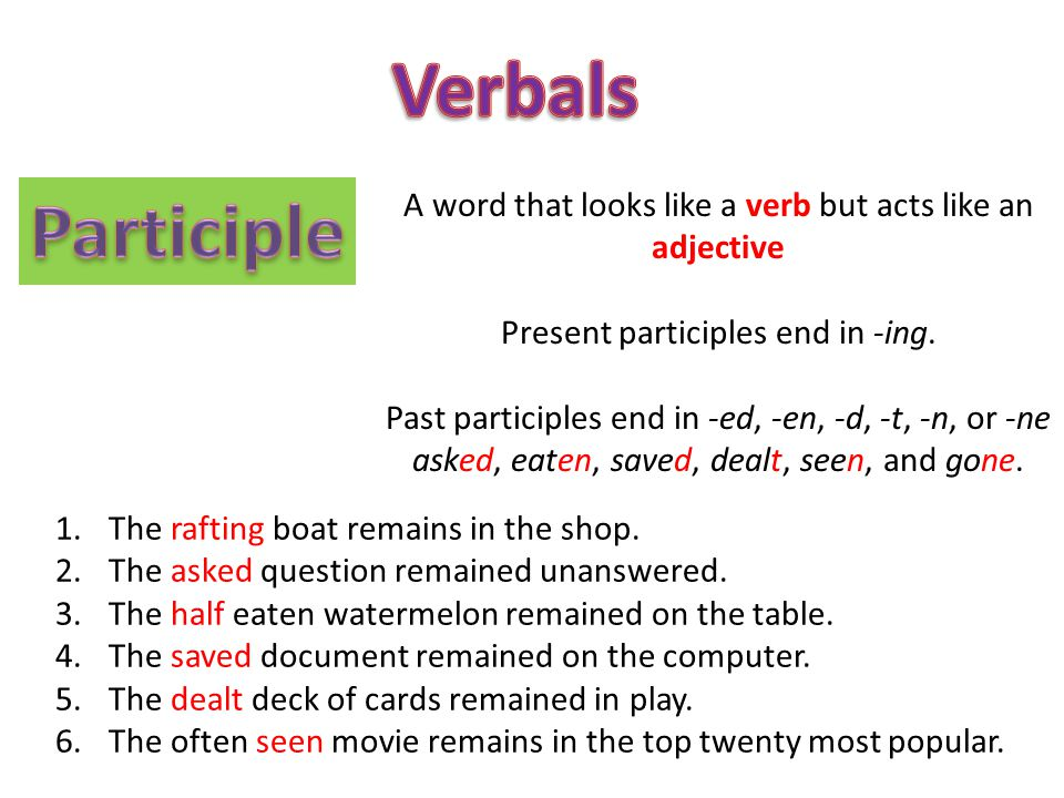 Verbals Participle. A word that looks like a verb but acts like an adjective. Present participles end in -ing.
