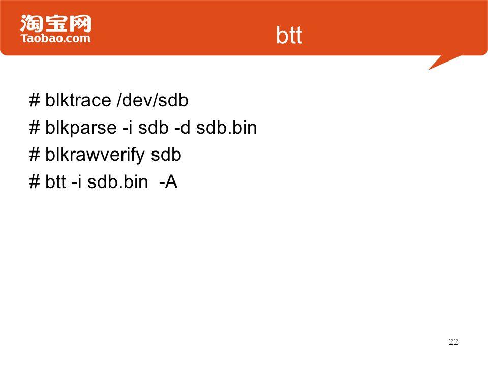 btt # blktrace /dev/sdb # blkparse -i sdb -d sdb.bin # blkrawverify sdb # btt -i sdb.bin -A