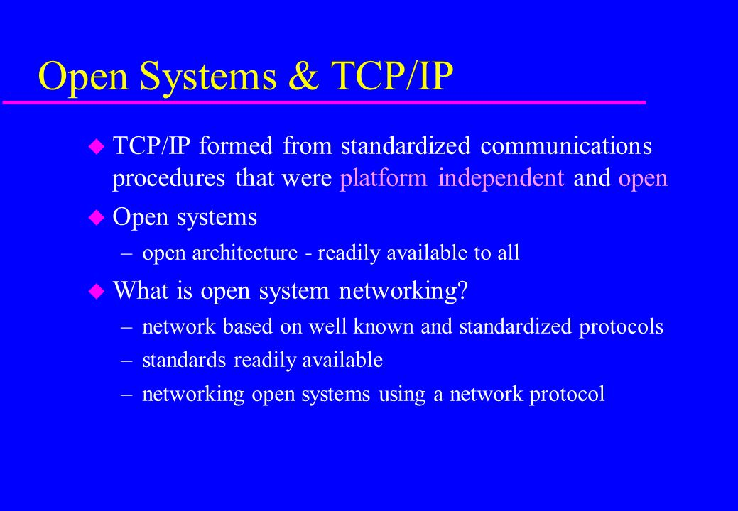 Open Systems & TCP/IP TCP/IP formed from standardized communications procedures that were platform independent and open.