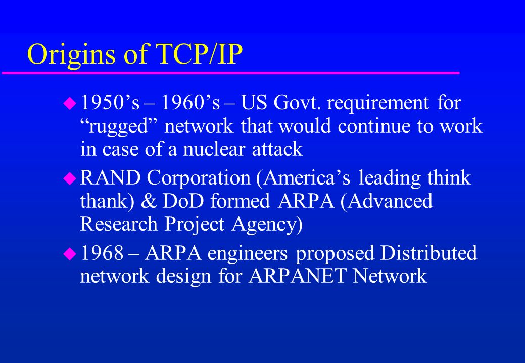 Origins of TCP/IP 1950's – 1960's – US Govt. requirement for rugged network that would continue to work in case of a nuclear attack.