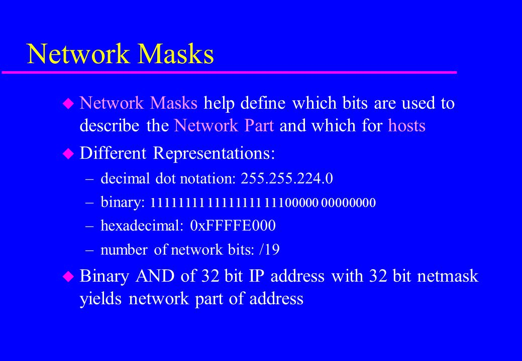 Network Masks Network Masks help define which bits are used to describe the Network Part and which for hosts.